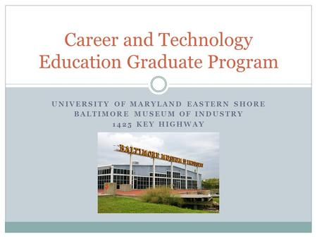 UNIVERSITY OF MARYLAND EASTERN SHORE BALTIMORE MUSEUM OF INDUSTRY 1425 KEY HIGHWAY Career and Technology Education Graduate Program.