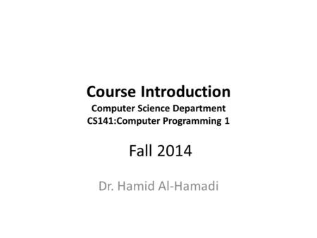 Course Introduction Computer Science Department CS141:Computer Programming 1 Fall 2014 Dr. Hamid Al-Hamadi.