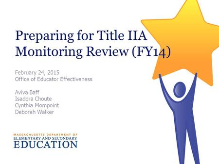 Preparing for Title IIA Monitoring Review (FY14) February 24, 2015 Office of Educator Effectiveness Aviva Baff Isadora Choute Cynthia Mompoint Deborah.
