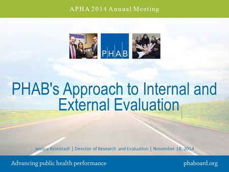 PHAB's Approach to Internal and External Evaluation Jessica Kronstadt | Director of Research and Evaluation | November 18, 2014 APHA 2014 Annual Meeting.