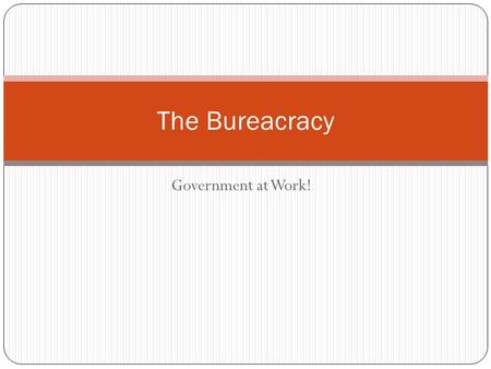 Government at Work! The Bureacracy. Bureaucracy A bureaucracy is a large, complex administrative stucture that handles the everyday business of an organization.