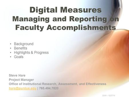 Digital Measures Managing and Reporting on Faculty Accomplishments Steve Hare Project Manager Office of Institutional Research, Assessment, and Effectiveness.