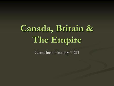 Canada, Britain & The Empire Canadian History 1201.