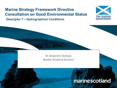 Marine Strategy Framework Directive Consultation on Good Environmental Status Descriptor 7 – Hydrographical Conditions Dr Alejandro Gallego Marine Scotland.