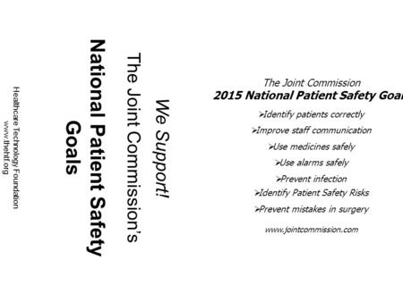 We Support! The Joint Commission's National Patient Safety Goals Healthcare Technology Foundation www.thehtf.org The Joint Commission 2015 National Patient.