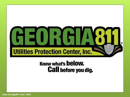 Www.Georgia811.com | 2013. Part 1: Background About Georgia 811 Georgia Dig Law Notification requirements Penalties Hours of operation Positive Response.