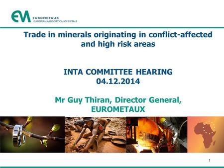 Trade in minerals originating in conflict-affected and high risk areas INTA COMMITTEE HEARING 04.12.2014 Mr Guy Thiran, Director General, EUROMETAUX 1.