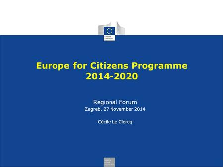 Europe for Citizens Programme 2014-2020 Regional Forum Zagreb, 27 November 2014 Cécile Le Clercq.