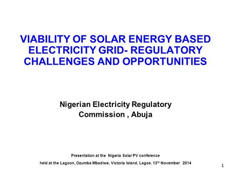 1 VIABILITY OF SOLAR ENERGY BASED ELECTRICITY GRID- REGULATORY CHALLENGES AND OPPORTUNITIES Nigerian Electricity Regulatory Commission, Abuja Presentation.