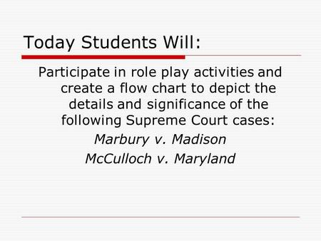 Today Students Will: Participate in role play activities and create a flow chart to depict the details and significance of the following Supreme Court.