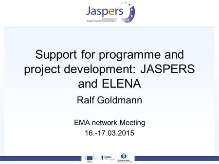 Support for programme and project development: JASPERS and ELENA Ralf Goldmann EMA network Meeting 16.-17.03.2015.