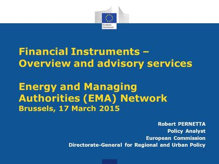 <strong>Financial</strong> Instruments –Overview and advisory services Energy and <strong>Managing</strong> Authorities (EMA) Network Brussels, 17 March 2015 Robert PERNETTA Policy Analyst.