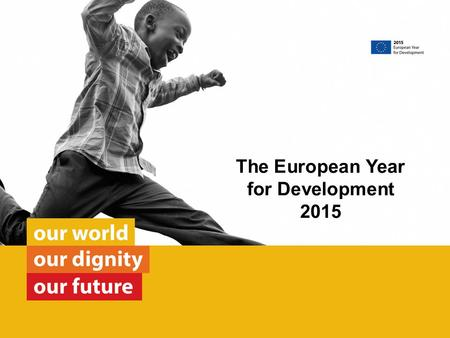 The European Year for Development 2015. Key facts about EU development co-operation The 28 Member States and the European Union are together responsible.