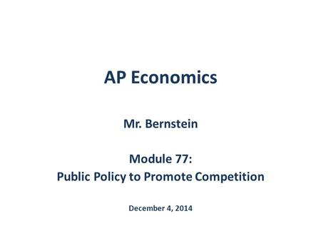 AP Economics Mr. Bernstein Module 77: Public Policy to Promote Competition December 4, 2014.