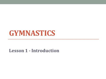 GYMNASTICS Lesson 1 - Introduction. Lesson Objective Today we will… Develop understanding of gymnastics content 1.Identify block objectives 2.Disprove.