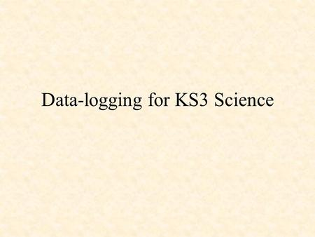Data-logging for KS3 Science. Objectives: What is data-logging? Why do data-logging? When is data-logging useful/not useful? Practical session – using.