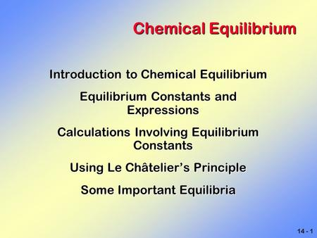 14 - 1 Chemical Equilibrium Introduction to Chemical Equilibrium Equilibrium Constants and Expressions Calculations Involving Equilibrium Constants Using.