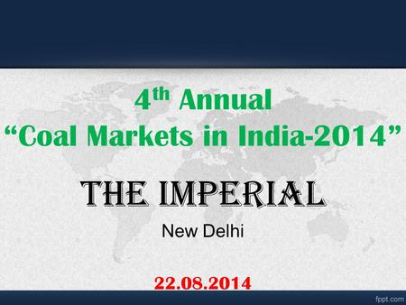 "4 th Annual ""Coal Markets <strong>in</strong> <strong>India</strong>-2014"" The Imperial New Delhi 22.08.2014."