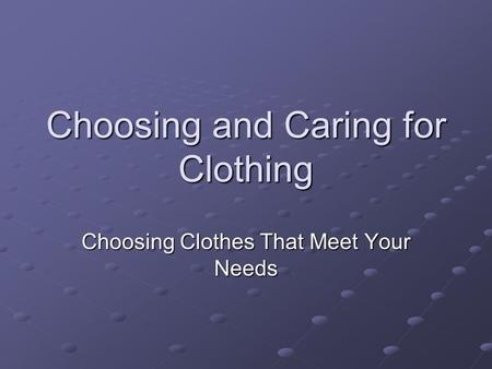 Choosing and Caring for Clothing Choosing Clothes That Meet Your Needs.