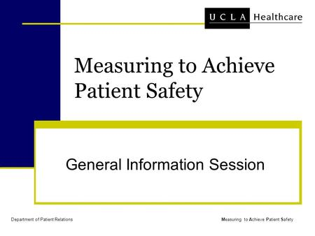 Department of <strong>Patient</strong> RelationsMeasuring to Achieve <strong>Patient</strong> <strong>Safety</strong> General Information Session.