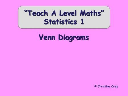 "Venn Diagrams © Christine Crisp ""Teach A Level Maths"" Statistics 1."