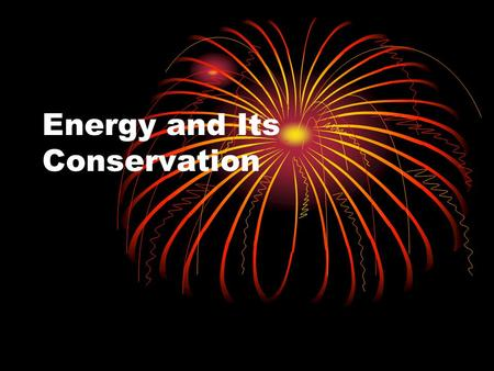 Energy and Its Conservation. Introduction Energy is always present, but never visible! Instead, we see the evidence of energy: movement, sound, heat,
