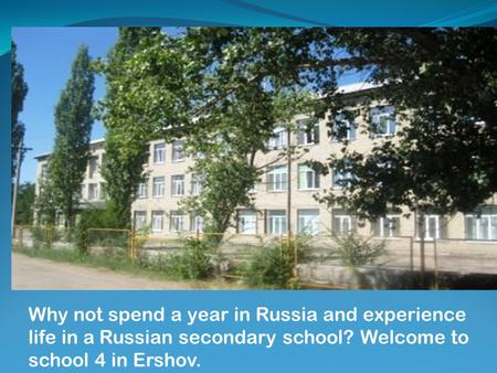 Why not spend a year in Russia and experience life in a Russian secondary school? Welcome to school 4 in Ershov.