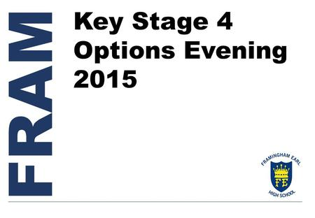 FRAM Key Stage 4 Options Evening 2015. Welcome Ms Furneaux Headteacher Key Stage 4 Options Evening 2015.