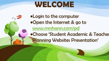 Login to the computer Open the Internet & go to www.mrshann.com/pd Choose 'Student Academic & Teacher Planning Websites Presentation' WELCOME.