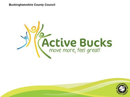Buckinghamshire County Council. Aims 1.Support Bucks residents to increase their physical activity levels 2.Increase the number of Bucks residents participating.
