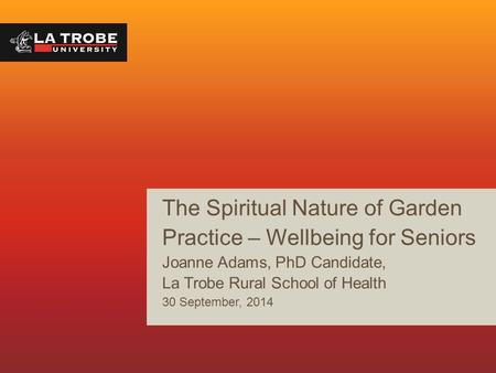 The Spiritual Nature <strong>of</strong> <strong>Garden</strong> Practice – Wellbeing for Seniors Joanne Adams, PhD Candidate, La Trobe Rural School <strong>of</strong> Health 30 September, 2014.