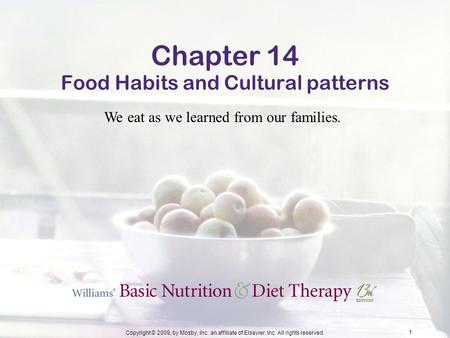 Copyright © 2009, by Mosby, Inc. an affiliate of Elsevier, Inc. All rights reserved. 1 Chapter 14 Food Habits and Cultural patterns We eat as we learned.