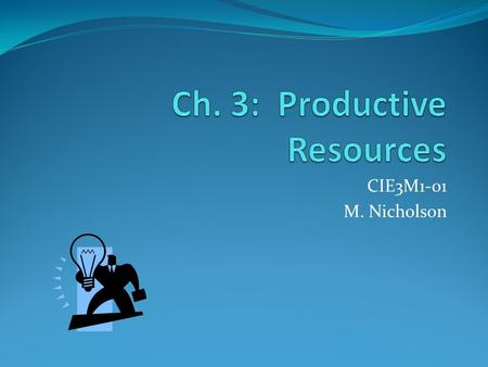 CIE3M1-01 M. Nicholson. Resources & Production The more numerous and better quality the productive resources (human, capital, natural) the more effectively.