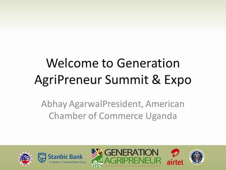 Welcome to Generation AgriPreneur Summit & Expo Abhay AgarwalPresident, American Chamber of Commerce Uganda.