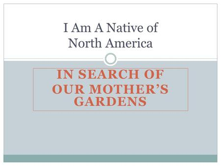 IN SEARCH OF OUR MOTHER'S GARDENS I Am A Native of North America.