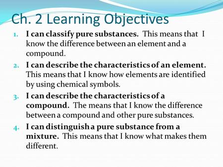 Ch. 2 Learning Objectives 1. I can classify pure substances. This means that I know the difference between an element and a compound. 2. I can describe.