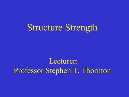 Structure Strength Lecturer: Professor Stephen T. Thornton.