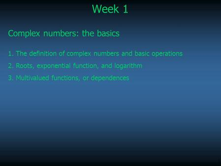 1 Week 1 Complex numbers: the basics 1. The definition of complex numbers and basic operations 2. Roots, exponential function, and logarithm 3. Multivalued.