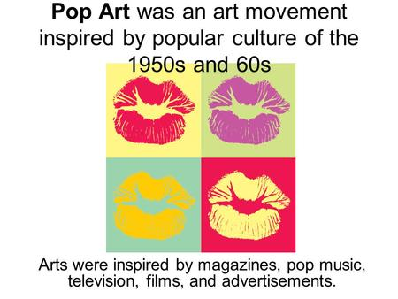 Pop Art was an art movement inspired by popular culture of the 1950s and 60s Arts were inspired by magazines, pop music, television, films, and advertisements.