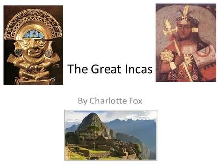 The Great Incas By Charlotte Fox. Introduction Many years ago, three great empires lived prosperously, each with their own special culture and achievements.