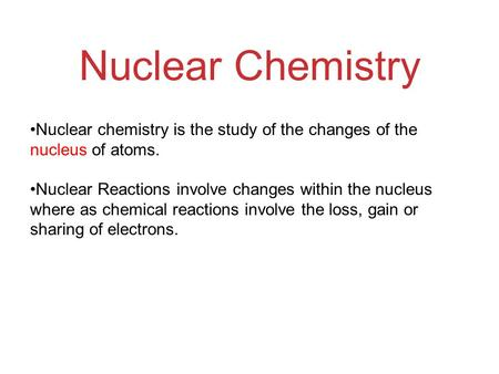 Nuclear Chemistry Nuclear chemistry is the study of the changes of the nucleus of atoms. Nuclear Reactions involve changes within the nucleus where as.