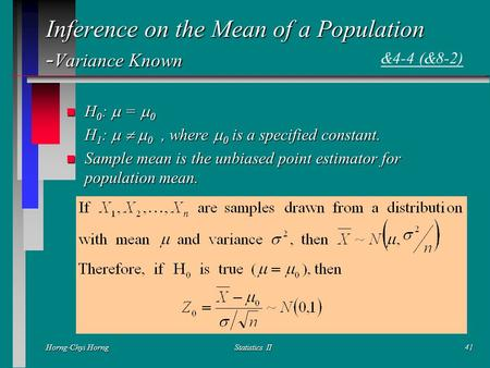 Horng-Chyi HorngStatistics II41 Inference on the Mean of a Population - Variance Known H 0 :  =  0 H 0 :  =  0 H 1 :    0, where  0 is a specified.