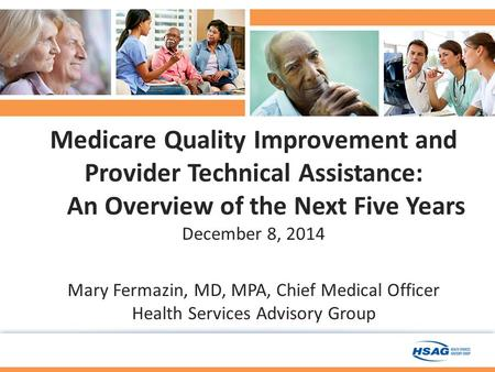 Medicare Quality Improvement and Provider Technical Assistance: An Overview of the Next Five Years December 8, 2014 Mary Fermazin, MD, MPA, Chief Medical.
