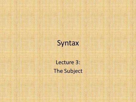 Syntax Lecture 3: The Subject. The Basic Structure of the Clause Recall that our theory of structure says that all structures follow this pattern: It.