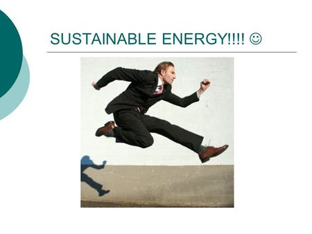 SUSTAINABLE ENERGY!!!! Asking the big energy questions:  How do we live sustainably on our planet?  What tradeoffs must be considered if our society.