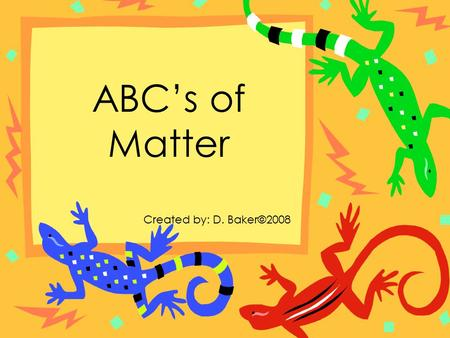 ABC's of Matter Created by: D. Baker©2008.
