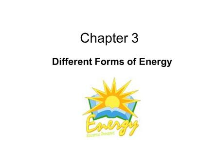 Chapter 3 Different Forms of Energy. What is energy? Energy: the ability to do work or effect change.