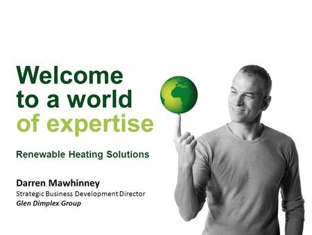 Welcome to a world of expertise Renewable Heating Solutions Darren Mawhinney Strategic Business Development Director Glen Dimplex Group.