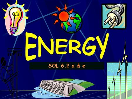 SOL 6.2 a & e. ENERGY is… the ability to do WORK or cause change WORK is… when a FORCE moves an object a FORCE is… a push or a pull.