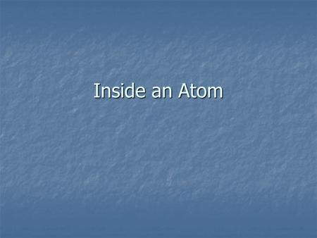 Inside an Atom. The Atom As A Model Structure of an Atom Atoms consist of protons, electron, and neutrons Atoms consist of protons, electron, and neutrons.